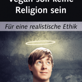 Vegan soll keine Religion sein: Für eine realistische Ethik